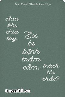 Sau Khi Chia Tay, Ex Bị Bệnh Trầm Cảm, Trách Tôi Chắc?
